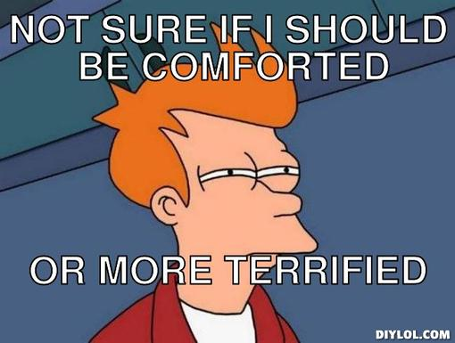 futurama-fry-meme-generator-not-sure-if-i-should-be-comforted-or-more-terrified-ca1a94