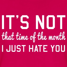 It-s-Not-That-Time-Of-The-Month-I-Just-Hate-You-T-Shirts