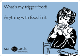 whats-my-trigger-food-anything-with-food-in-it-cb787
